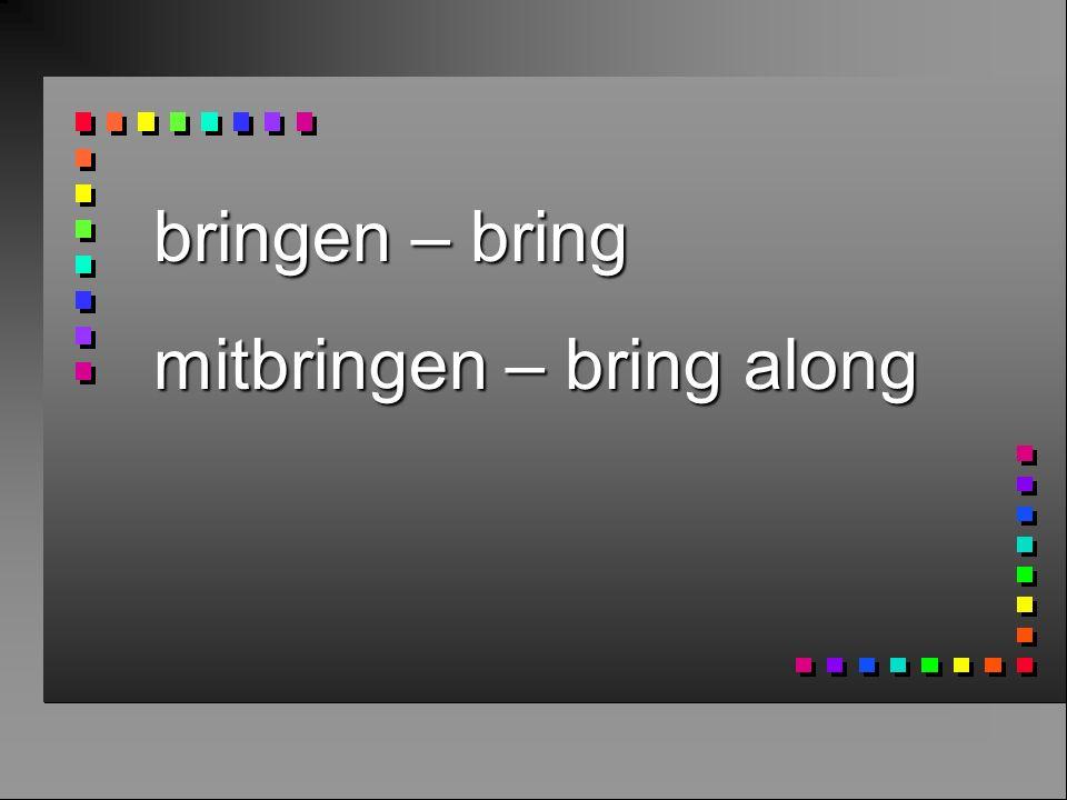 bringen – bring mitbringen – bring along