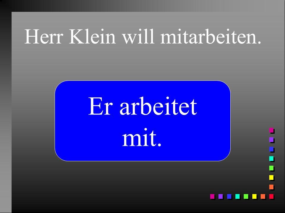 Herr Klein will mitarbeiten. Er arbeitet mit.
