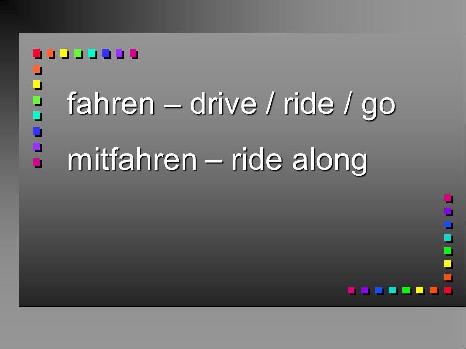 fahren – drive / ride / go mitfahren – ride along
