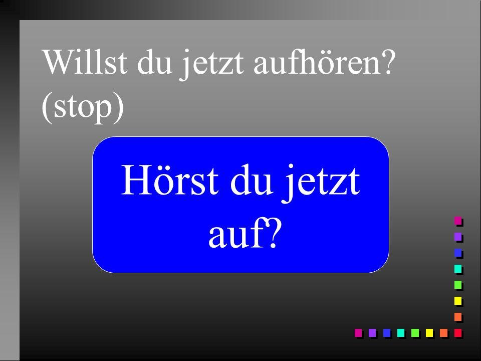 Willst du jetzt aufhören? (stop) Hörst du jetzt auf?