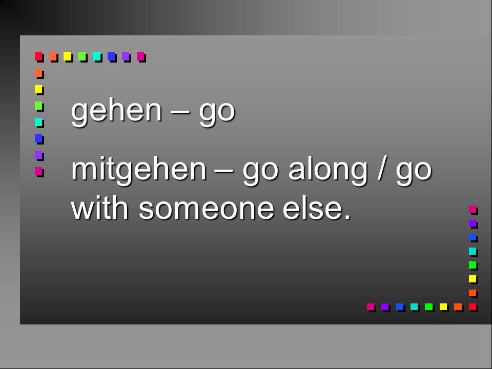 gehen – go mitgehen – go along / go with someone else.
