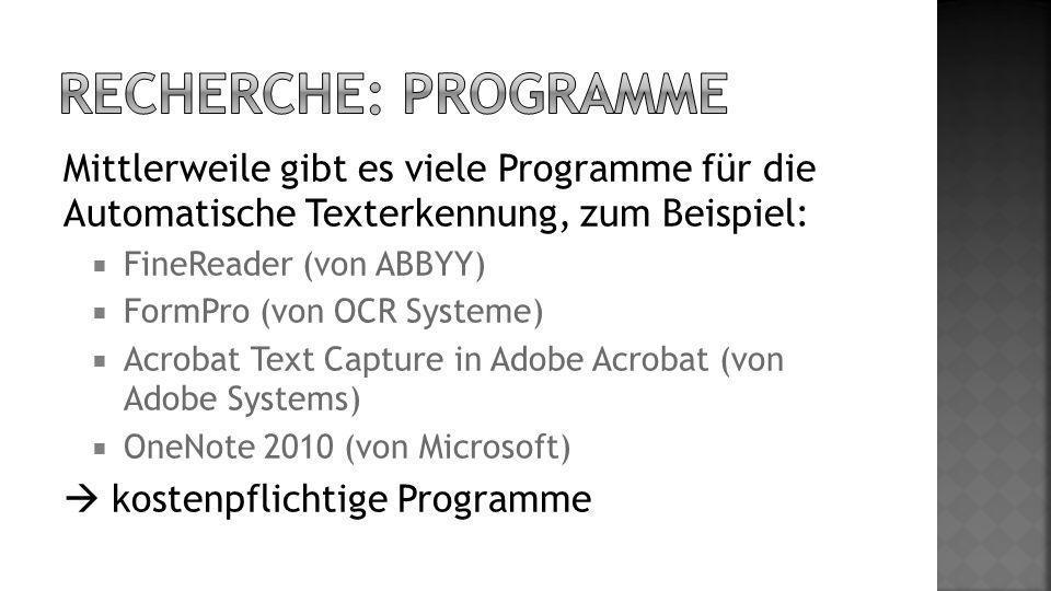 Mittlerweile gibt es viele Programme für die Automatische Texterkennung, zum Beispiel: FineReader (von ABBYY) FormPro (von OCR Systeme) Acrobat Text Capture in Adobe Acrobat (von Adobe Systems) OneNote 2010 (von Microsoft) kostenpflichtige Programme