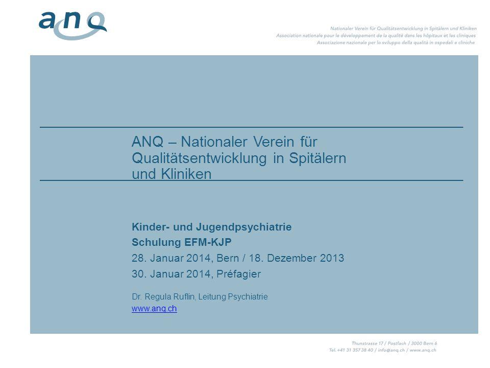 ANQ – Nationaler Verein für Qualitätsentwicklung in Spitälern und Kliniken Kinder- und Jugendpsychiatrie Schulung EFM-KJP 28. Januar 2014, Bern / 18.