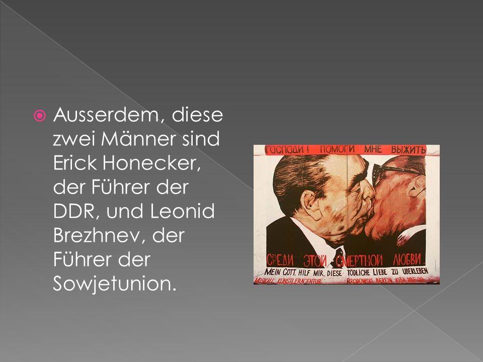 Ausserdem, diese zwei Männer sind Erick Honecker, der Führer der DDR, und Leonid Brezhnev, der Führer der Sowjetunion.