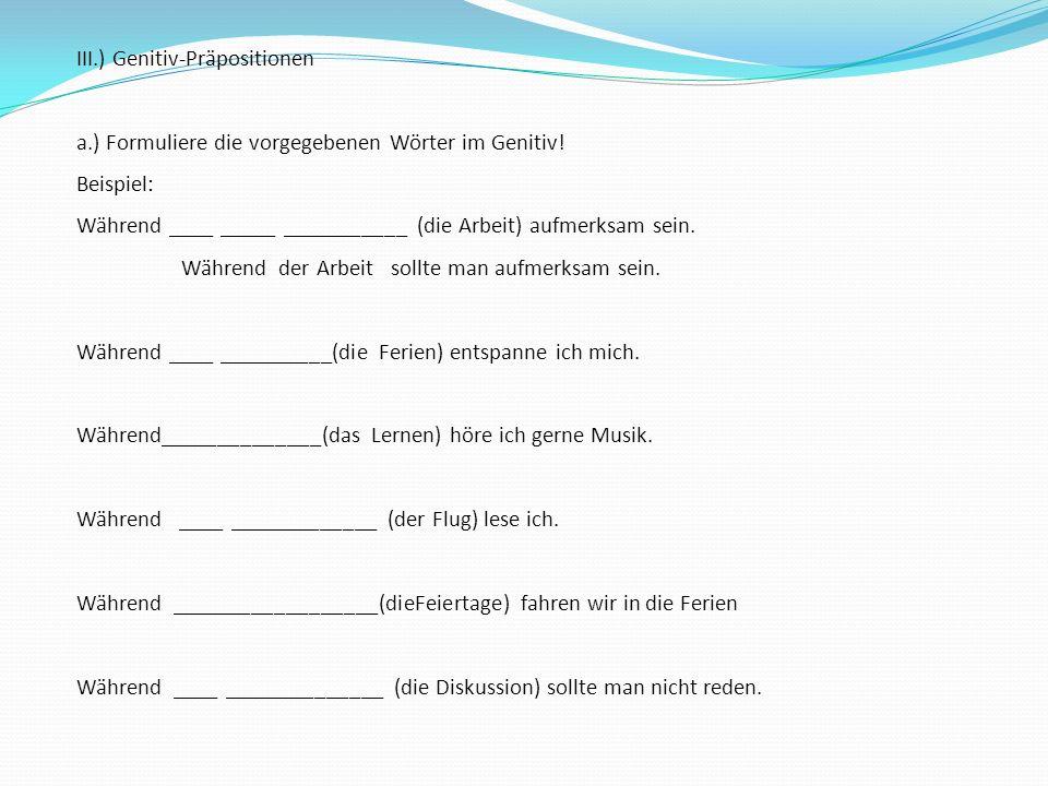 III.) Genitiv-Präpositionen a.) Formuliere die vorgegebenen Wörter im Genitiv! Beispiel: Während ____ _____ ___________ (die Arbeit) aufmerksam sein.