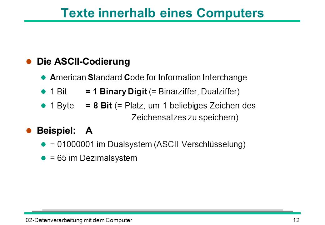 02-Datenverarbeitung mit dem Computer12 Texte innerhalb eines Computers l Die ASCII-Codierung l American Standard Code for Information Interchange l 1