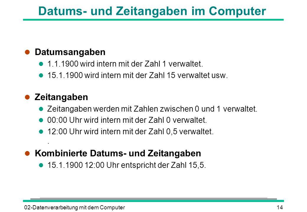 02-Datenverarbeitung mit dem Computer14 Datums- und Zeitangaben im Computer l Datumsangaben l 1.1.1900 wird intern mit der Zahl 1 verwaltet. l 15.1.19