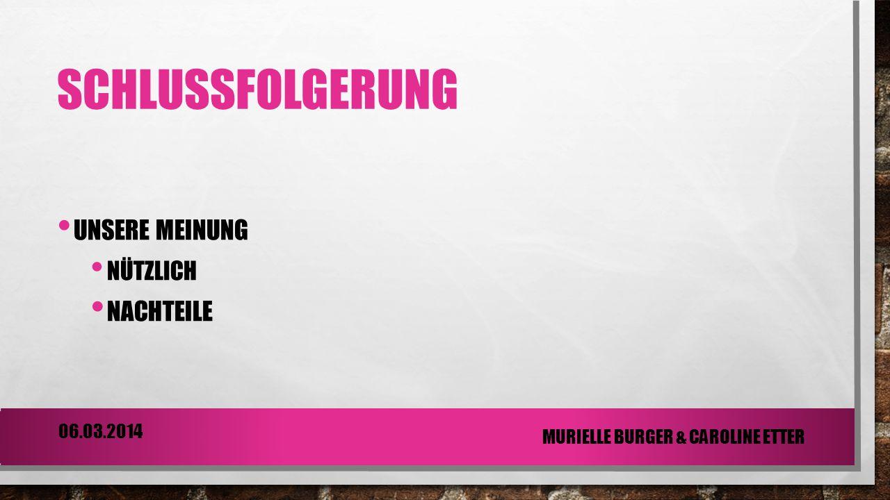 SCHLUSSFOLGERUNG UNSERE MEINUNG NÜTZLICH NACHTEILE 06.03.2014 MURIELLE BURGER & CAROLINE ETTER