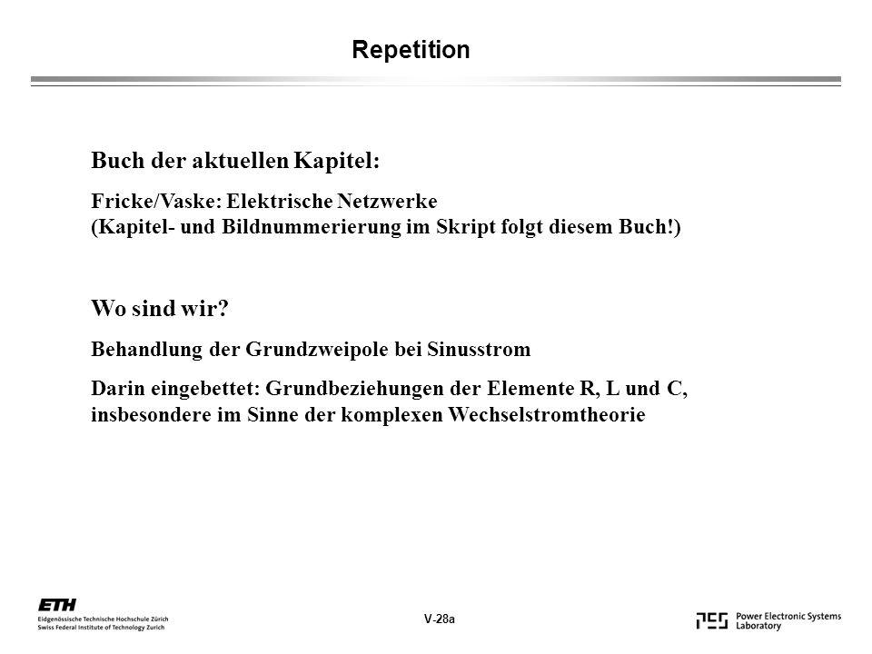 V-28a Repetition Buch der aktuellen Kapitel: Fricke/Vaske: Elektrische Netzwerke (Kapitel- und Bildnummerierung im Skript folgt diesem Buch!) Wo sind wir.