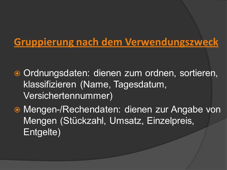 Gruppierung nach dem Verwendungszweck Ordnungsdaten: dienen zum ordnen, sortieren, klassifizieren (Name, Tagesdatum, Versichertennummer) Mengen-/Reche