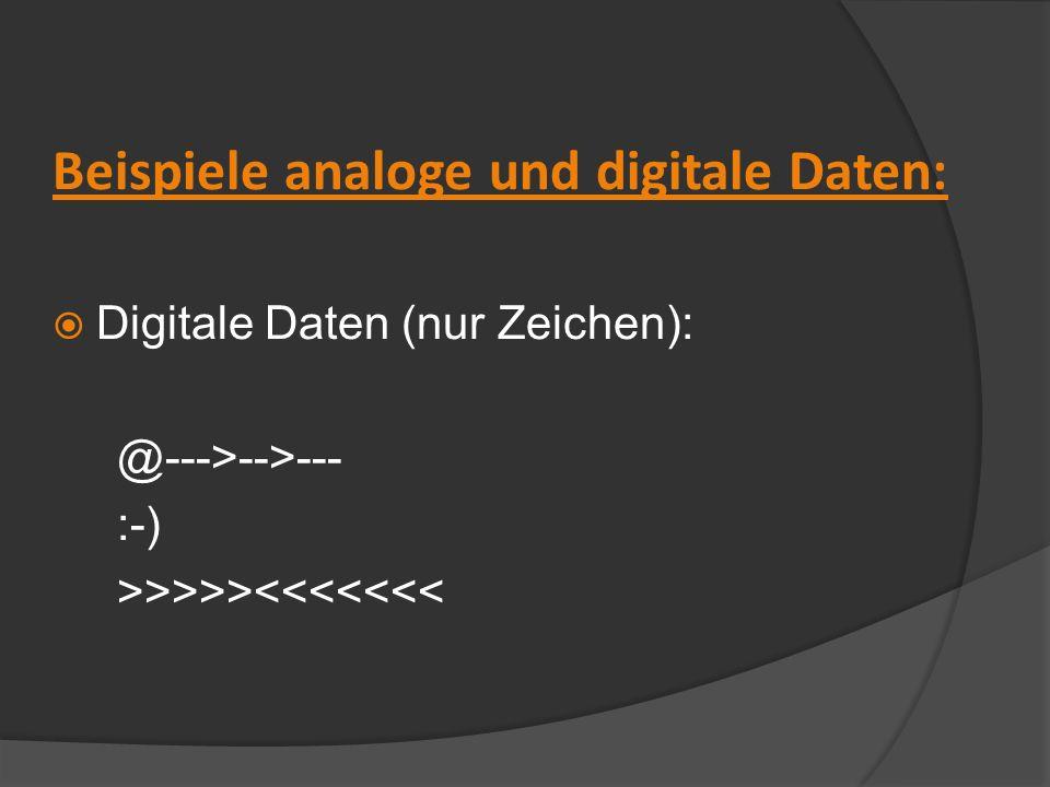 Beispiele analoge und digitale Daten: Digitale Daten (nur Zeichen): @--->-->--- :-) >>>>><<<<<<<