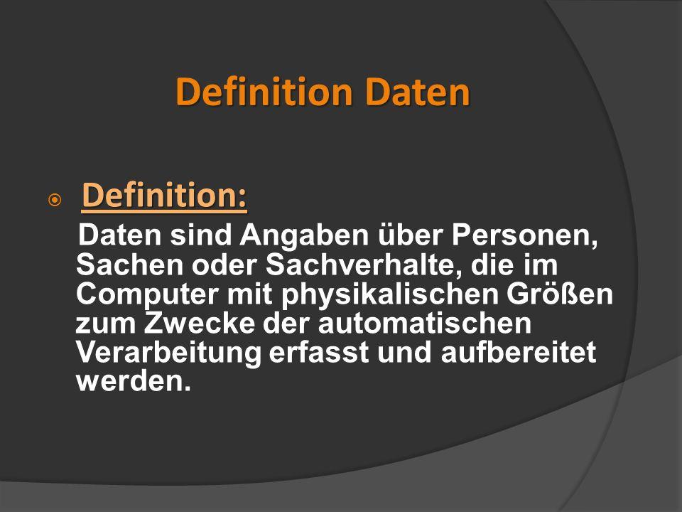 Definition Daten Definition: Daten sind Angaben über Personen, Sachen oder Sachverhalte, die im Computer mit physikalischen Größen zum Zwecke der auto