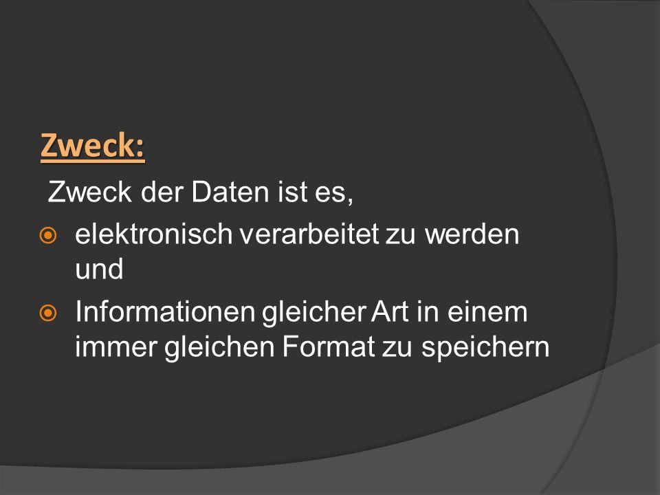 Zweck: Zweck der Daten ist es, elektronisch verarbeitet zu werden und Informationen gleicher Art in einem immer gleichen Format zu speichern