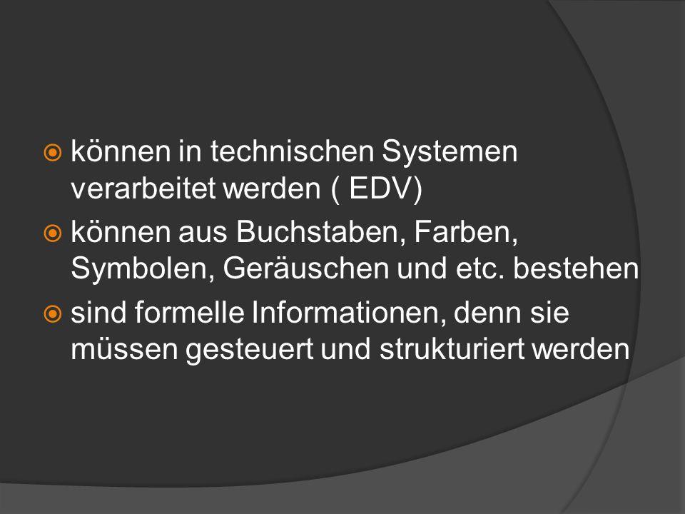 können in technischen Systemen verarbeitet werden ( EDV) können aus Buchstaben, Farben, Symbolen, Geräuschen und etc. bestehen sind formelle Informati