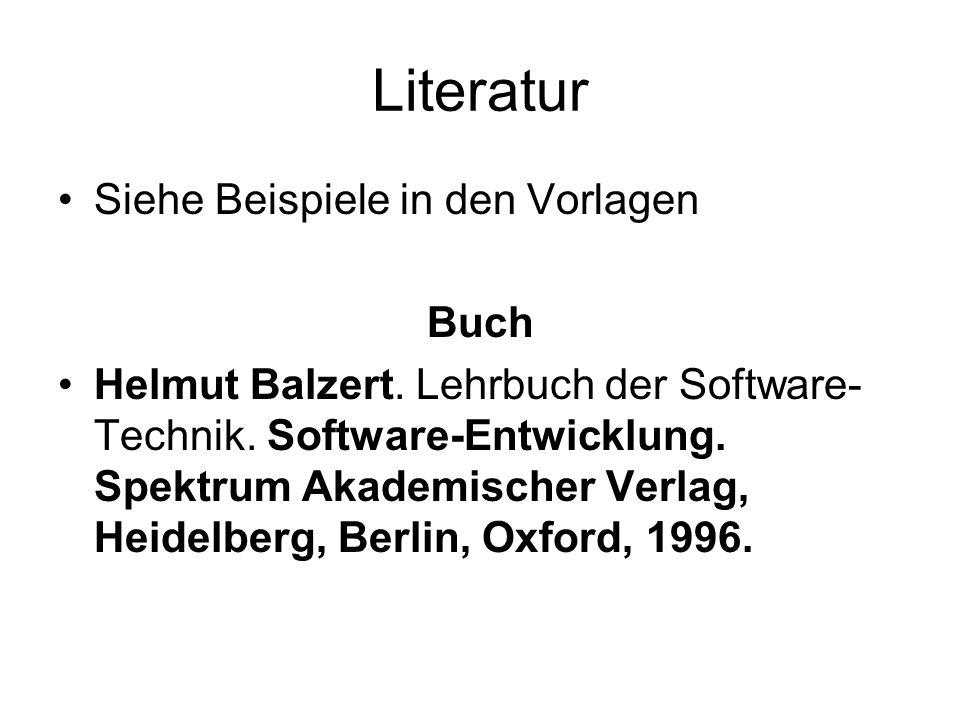 Literatur Siehe Beispiele in den Vorlagen Buch Helmut Balzert. Lehrbuch der Software- Technik. Software-Entwicklung. Spektrum Akademischer Verlag, Hei