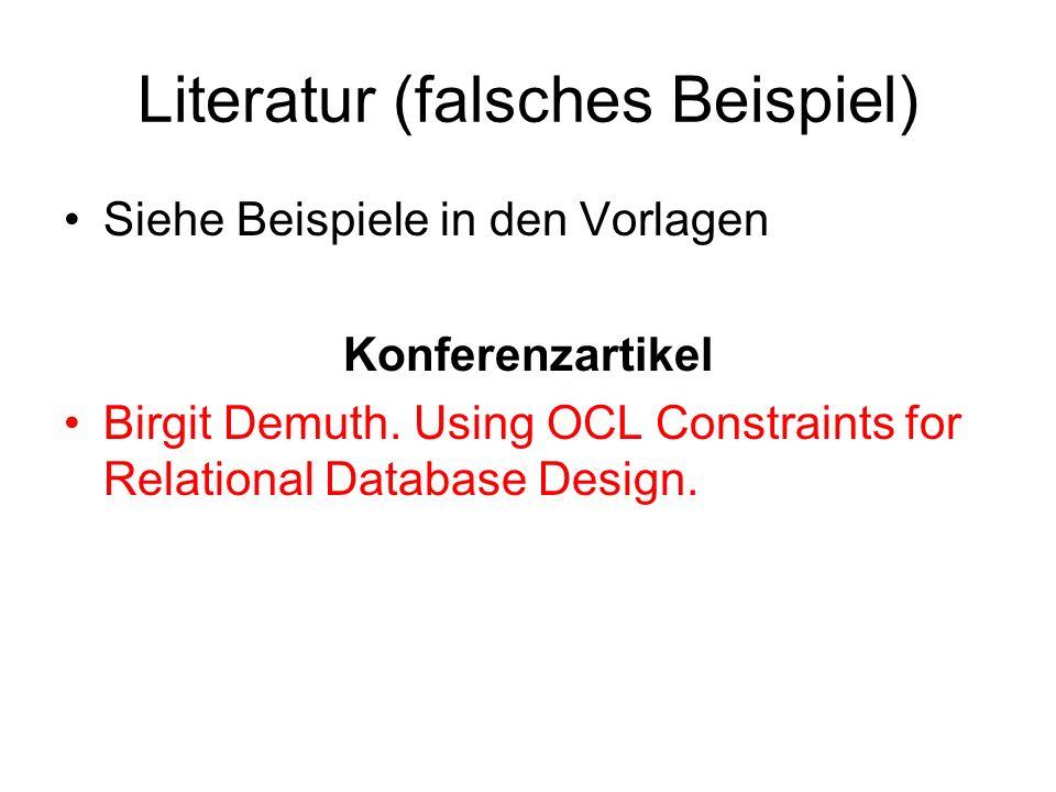 Literatur (falsches Beispiel) Siehe Beispiele in den Vorlagen Konferenzartikel Birgit Demuth. Using OCL Constraints for Relational Database Design.