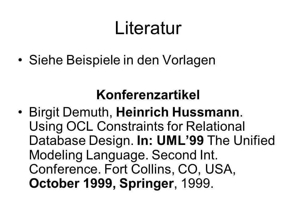 Literatur Siehe Beispiele in den Vorlagen Konferenzartikel Birgit Demuth, Heinrich Hussmann. Using OCL Constraints for Relational Database Design. In: