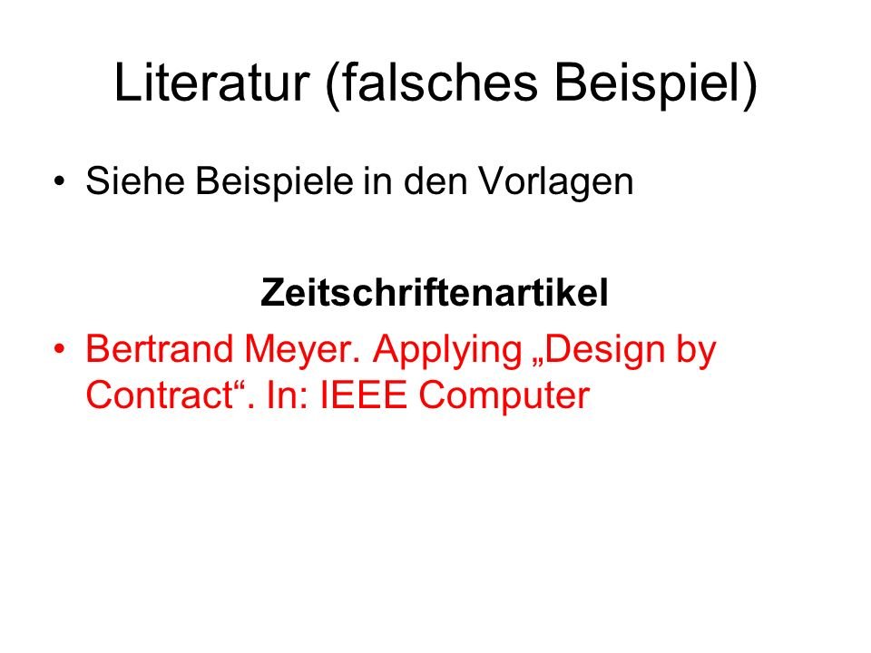 Literatur (falsches Beispiel) Siehe Beispiele in den Vorlagen Zeitschriftenartikel Bertrand Meyer. Applying Design by Contract. In: IEEE Computer