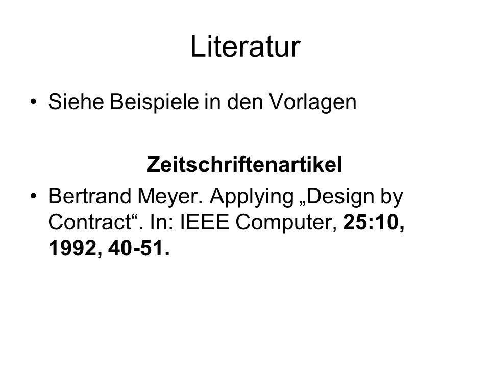 Literatur Siehe Beispiele in den Vorlagen Zeitschriftenartikel Bertrand Meyer. Applying Design by Contract. In: IEEE Computer, 25:10, 1992, 40-51.