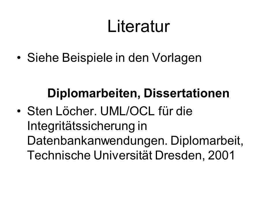 Literatur Siehe Beispiele in den Vorlagen Diplomarbeiten, Dissertationen Sten Löcher. UML/OCL für die Integritätssicherung in Datenbankanwendungen. Di