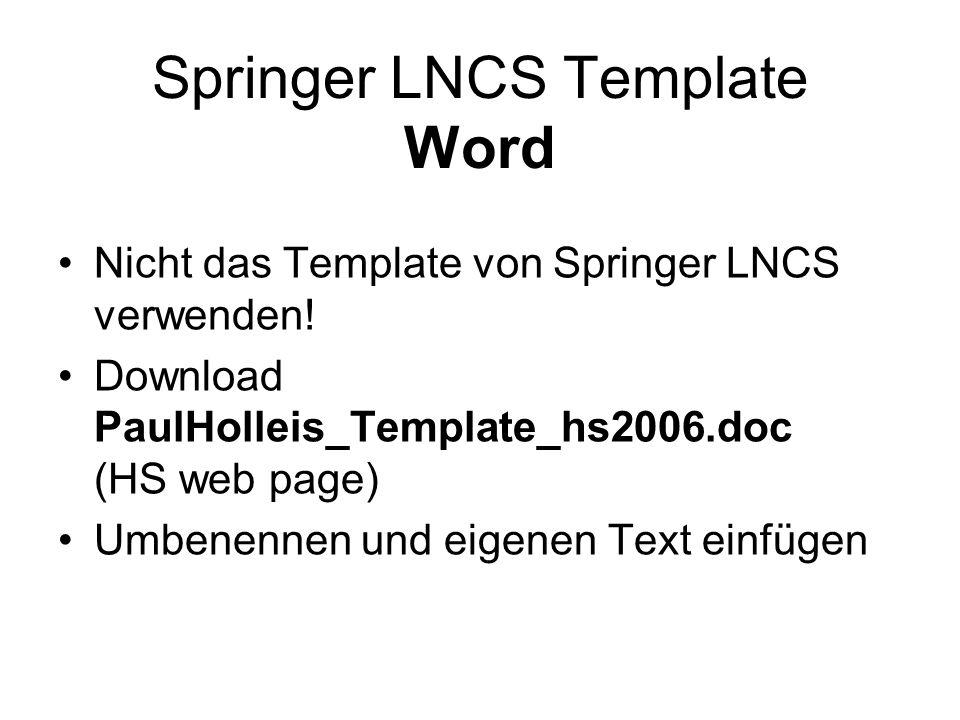 Springer LNCS Template Word Nicht das Template von Springer LNCS verwenden! Download PaulHolleis_Template_hs2006.doc (HS web page) Umbenennen und eige