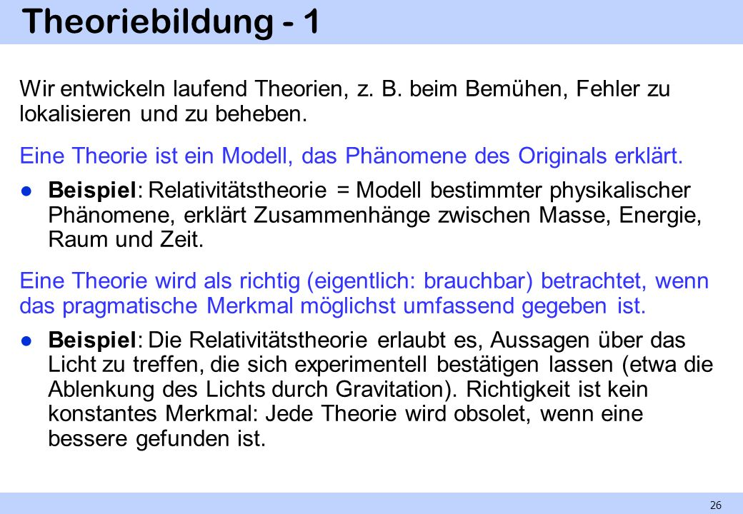 Theoriebildung - 1 Wir entwickeln laufend Theorien, z. B. beim Bemühen, Fehler zu lokalisieren und zu beheben. Eine Theorie ist ein Modell, das Phänom