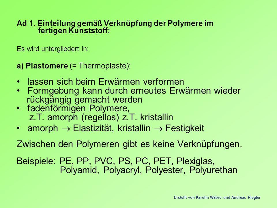 Ad 1. Einteilung gemäß Verknüpfung der Polymere im fertigen Kunststoff: Es wird untergliedert in: a) Plastomere (= Thermoplaste): lassen sich beim Erw