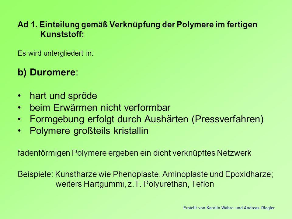 Ad 1. Einteilung gemäß Verknüpfung der Polymere im fertigen Kunststoff: Es wird untergliedert in: b)Duromere: hart und spröde beim Erwärmen nicht verf