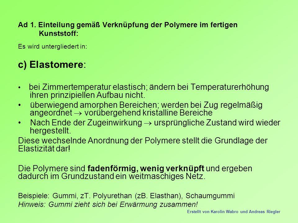 Ad 1. Einteilung gemäß Verknüpfung der Polymere im fertigen Kunststoff: Es wird untergliedert in: c) Elastomere: bei Zimmertemperatur elastisch; änder