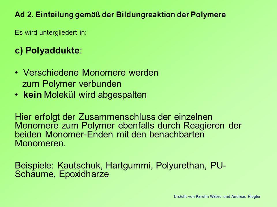 Ad 2. Einteilung gemäß der Bildungreaktion der Polymere Es wird untergliedert in: c) Polyaddukte: Verschiedene Monomere werden zum Polymer verbunden k