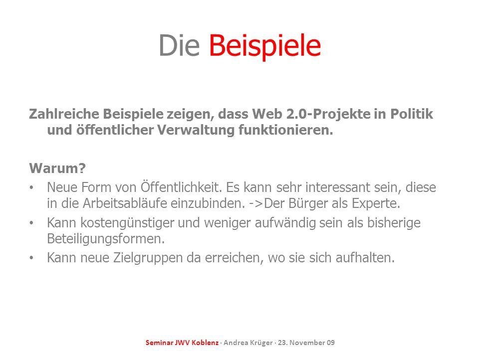 Seminar JWV Koblenz · Andrea Krüger · 23. November 09 Die Beispiele Zahlreiche Beispiele zeigen, dass Web 2.0-Projekte in Politik und öffentlicher Ver