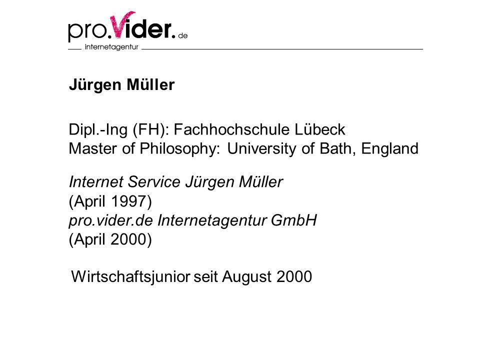 Jürgen Müller Internet Service Jürgen Müller (April 1997) pro.vider.de Internetagentur GmbH (April 2000) Dipl.-Ing (FH): Fachhochschule Lübeck Master of Philosophy: University of Bath, England Wirtschaftsjunior seit August 2000