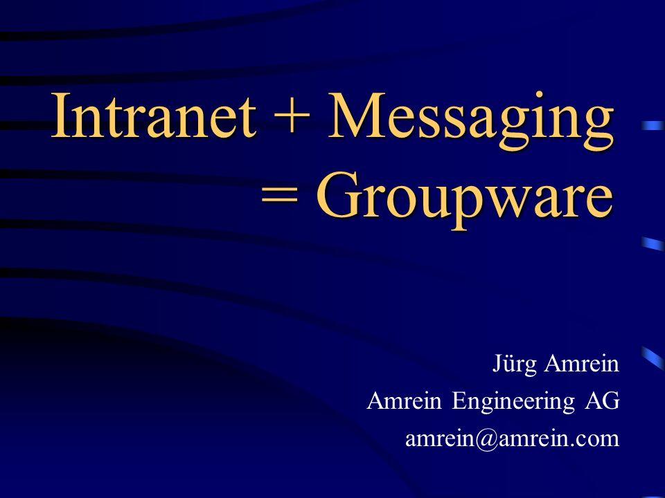 Intranet + Messaging = Groupware Jürg Amrein Amrein Engineering AG amrein@amrein.com