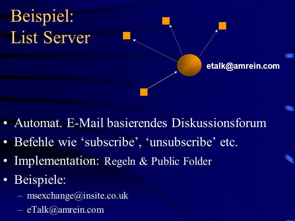 Beispiel: List Server Automat. E-Mail basierendes Diskussionsforum Befehle wie subscribe, unsubscribe etc. Implementation: Regeln & Public Folder Beis