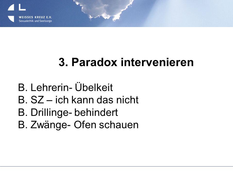 3. Paradox intervenieren B. Lehrerin- Übelkeit B. SZ – ich kann das nicht B. Drillinge- behindert B. Zwänge- Ofen schauen