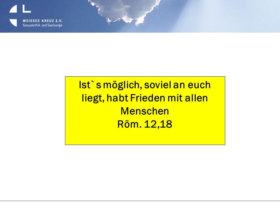 Ist`s möglich, soviel an euch liegt, habt Frieden mit allen Menschen Röm. 12,18