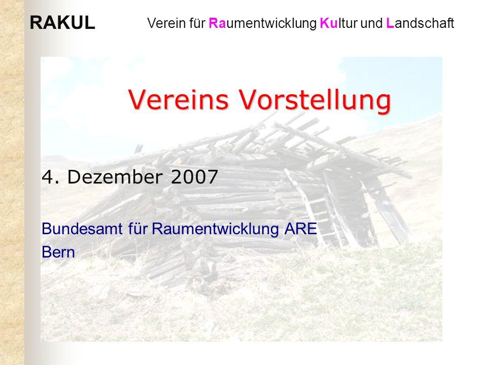 RAKUL Verein für Raumentwicklung Kultur und Landschaft Vereins Vorstellung 4. Dezember 2007 Bundesamt für Raumentwicklung ARE Bern