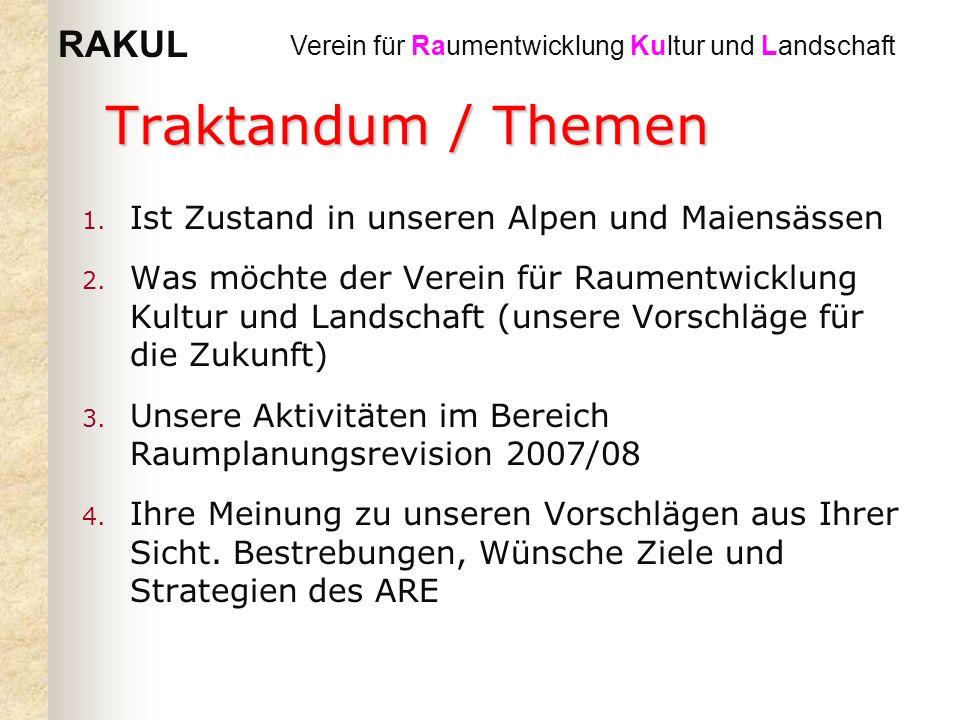 RAKUL Verein für Raumentwicklung Kultur und Landschaft Traktandum / Themen 1. Ist Zustand in unseren Alpen und Maiensässen 2. Was möchte der Verein fü