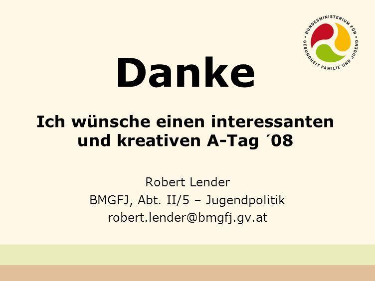 Danke Ich wünsche einen interessanten und kreativen A-Tag ´08 Robert Lender BMGFJ, Abt.