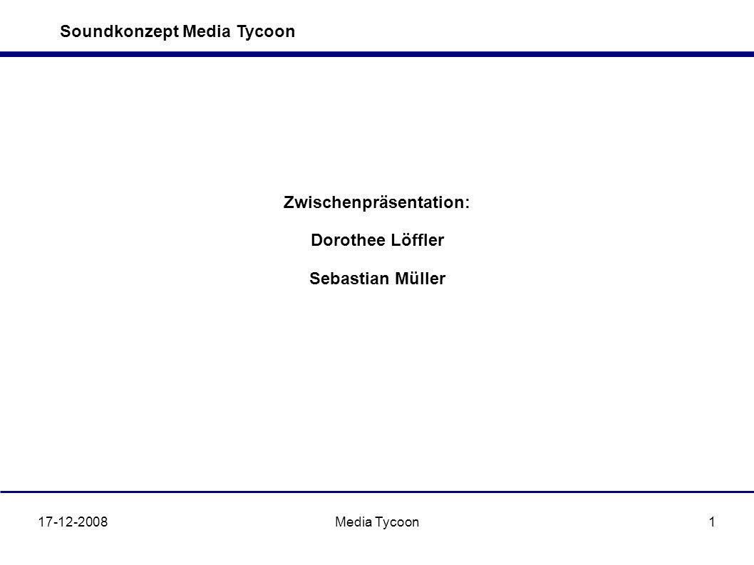 Soundkonzept Media Tycoon 17-12-2008Media Tycoon1 Zwischenpräsentation: Dorothee Löffler Sebastian Müller