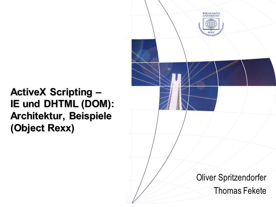 ActiveX Scripting – IE und DHTML (DOM): Architektur, Beispiele (Object Rexx) Oliver Spritzendorfer Thomas Fekete