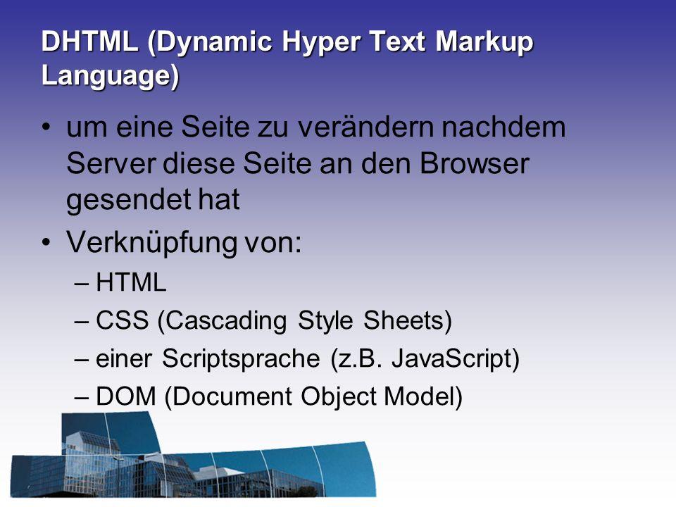 DHTML (Dynamic Hyper Text Markup Language) um eine Seite zu verändern nachdem Server diese Seite an den Browser gesendet hat Verknüpfung von: –HTML –C