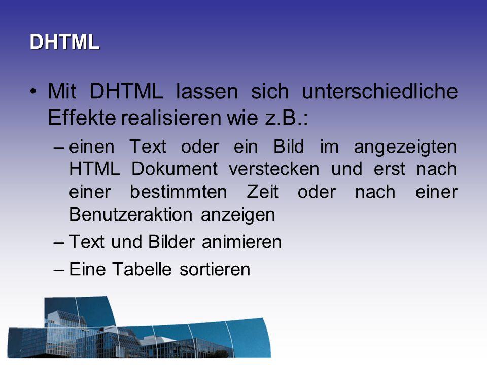 DHTML Mit DHTML lassen sich unterschiedliche Effekte realisieren wie z.B.: –einen Text oder ein Bild im angezeigten HTML Dokument verstecken und erst
