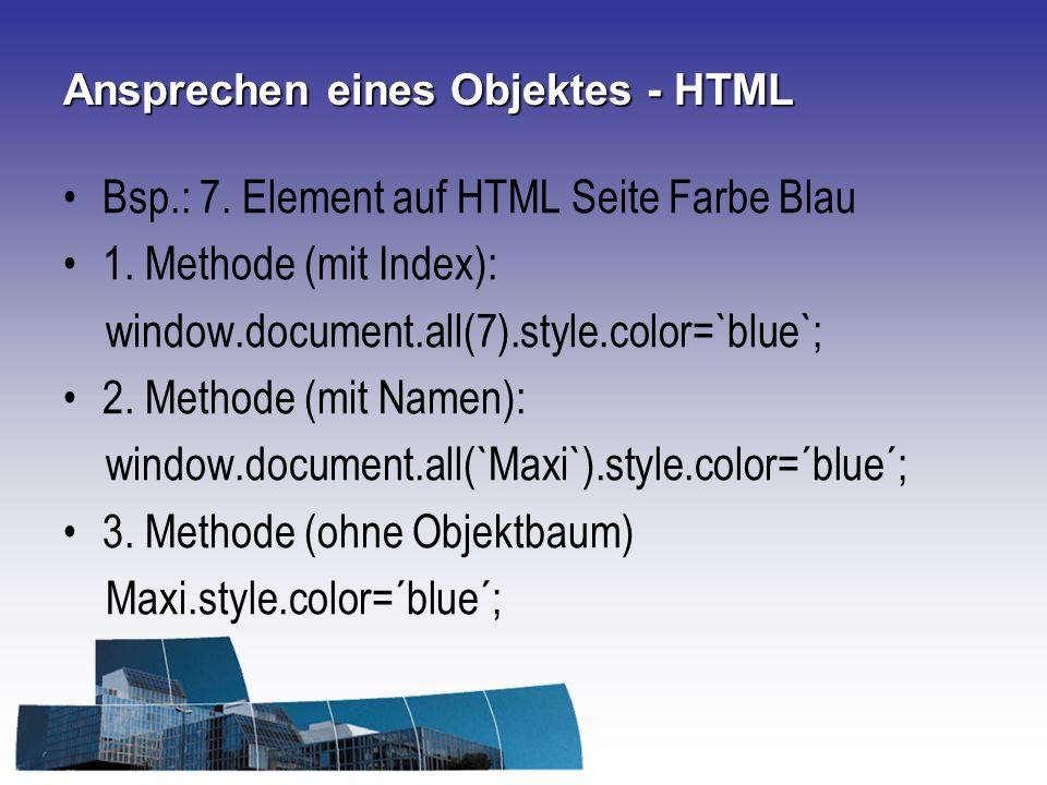 Ansprechen eines Objektes - HTML Bsp.: 7. Element auf HTML Seite Farbe Blau 1. Methode (mit Index): window.document.all(7).style.color=`blue`; 2. Meth