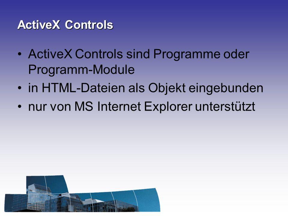 ActiveX Controls ActiveX Controls sind Programme oder Programm-Module in HTML-Dateien als Objekt eingebunden nur von MS Internet Explorer unterstützt