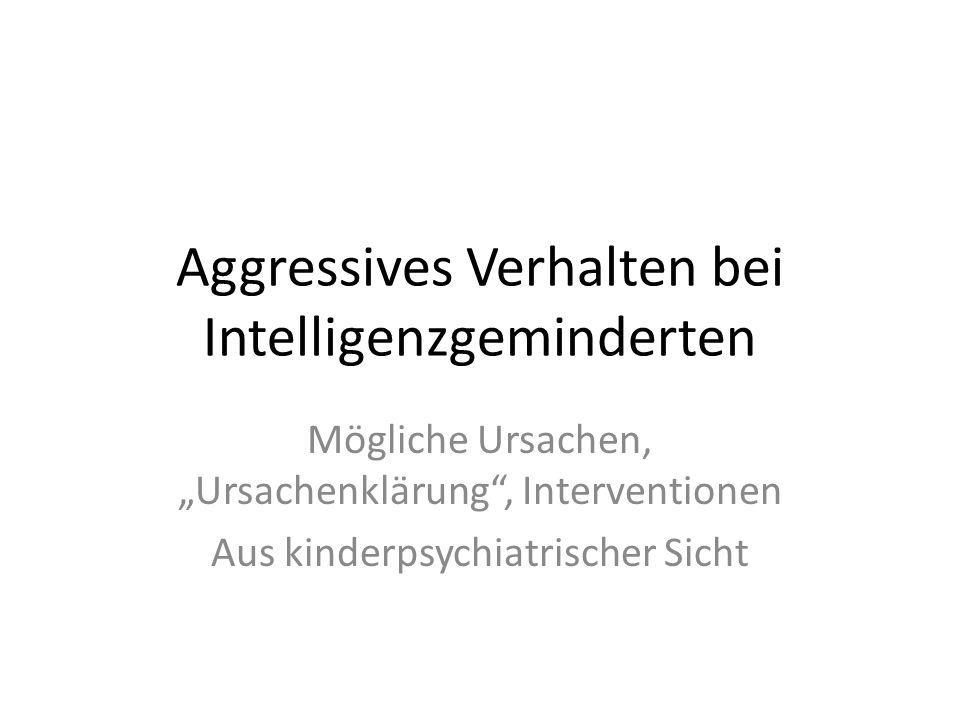 Aggressives Verhalten bei Intelligenzgeminderten Mögliche Ursachen, Ursachenklärung, Interventionen Aus kinderpsychiatrischer Sicht