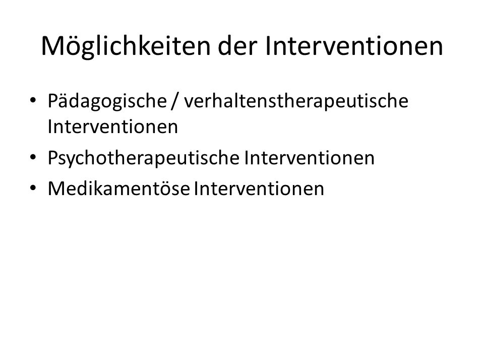 Möglichkeiten der Interventionen Pädagogische / verhaltenstherapeutische Interventionen Psychotherapeutische Interventionen Medikamentöse Interventionen