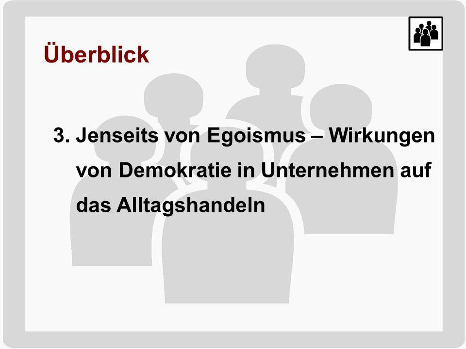 Überblick 3. Jenseits von Egoismus – Wirkungen von Demokratie in Unternehmen auf das Alltagshandeln