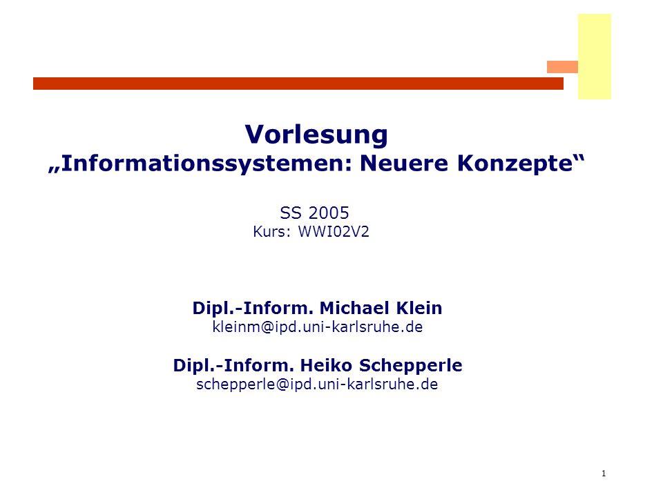 1 Vorlesung Informationssystemen: Neuere Konzepte SS 2005 Kurs: WWI02V2 Dipl.-Inform. Michael Klein kleinm@ipd.uni-karlsruhe.de Dipl.-Inform. Heiko Sc