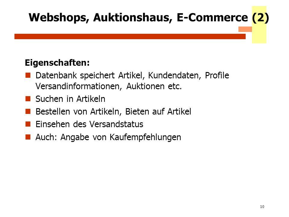 10 Webshops, Auktionshaus, E-Commerce (2) Eigenschaften: Datenbank speichert Artikel, Kundendaten, Profile Versandinformationen, Auktionen etc. Suchen